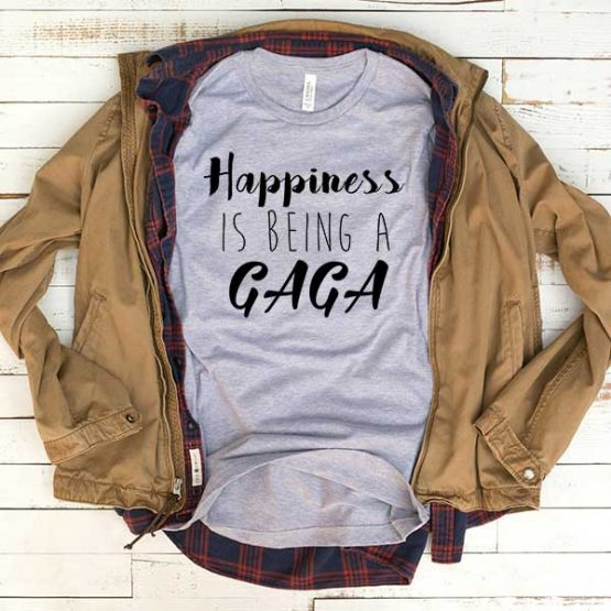T-Shirt Happiness Is Being A Gaga men women funny graphic quotes tumblr tee. Printed and delivered from USA or UK.