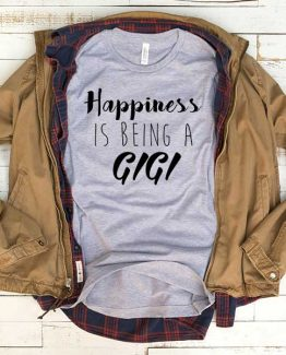 T-Shirt Happiness Is Being A Gigi men women funny graphic quotes tumblr tee. Printed and delivered from USA or UK.