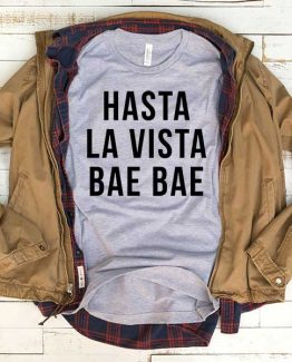 T-Shirt Hasta La Vista Bae Bae men women funny graphic quotes tumblr tee. Printed and delivered from USA or UK.