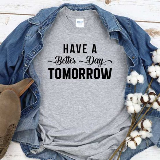 T-Shirt Have A Better Day Tomorrow men women round neck tee. Printed and delivered from USA or UK