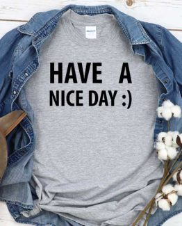 T-Shirt Have A Nice Day men women round neck tee. Printed and delivered from USA or UK