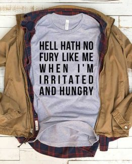 T-Shirt Hell Hath No Fury Like Me When I'm Irritated And Hungry men women funny graphic quotes tumblr tee. Printed and delivered from USA or UK.