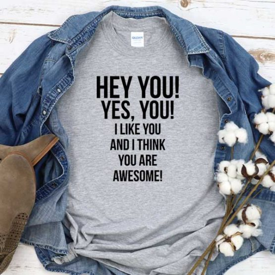 T-Shirt Hey You Yes You I Like You And I Think You Are Awesome men women round neck tee. Printed and delivered from USA or UK