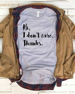 T-Shirt Hi I Don't Care Thanks men women funny graphic quotes tumblr tee. Printed and delivered from USA or UK.