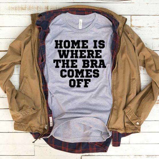 T-Shirt Home Is Where The Bra Comes Off men women funny graphic quotes tumblr tee. Printed and delivered from USA or UK.