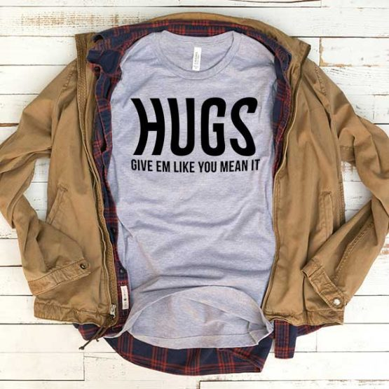 T-Shirt Hugs Give Em Like You Meant It men women funny graphic quotes tumblr tee. Printed and delivered from USA or UK.
