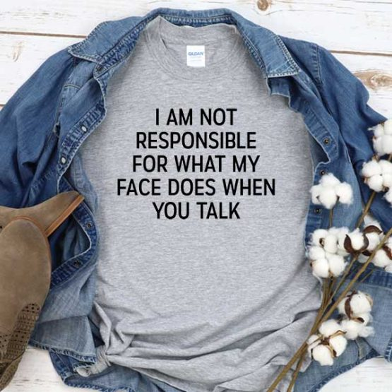 T-Shirt I Am Not Responsible For What My Face Does When You Talk men women round neck tee. Printed and delivered from USA or UK