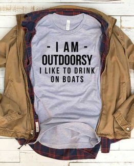 T-Shirt I Am Outdoorsy I Like To Drink On Boats men women funny graphic quotes tumblr tee. Printed and delivered from USA or UK.