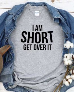 T-Shirt I Am Short Get Over It men women round neck tee. Printed and delivered from USA or UK