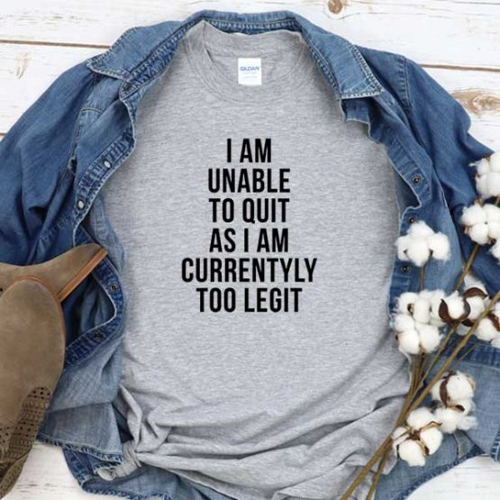 T-Shirt I Am Unable To Quit As I Am Currently Too Legit men women round neck tee. Printed and delivered from USA or UK