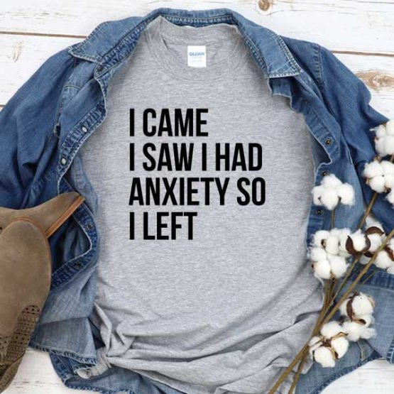 T-Shirt I Came I Saw I Had Anxiety So I Left men women round neck tee. Printed and delivered from USA or UK