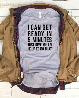 T-Shirt I Can Get Ready In 5 Minutes Just Give Me An Hour To Do That men women funny graphic quotes tumblr tee. Printed and delivered from USA or UK.