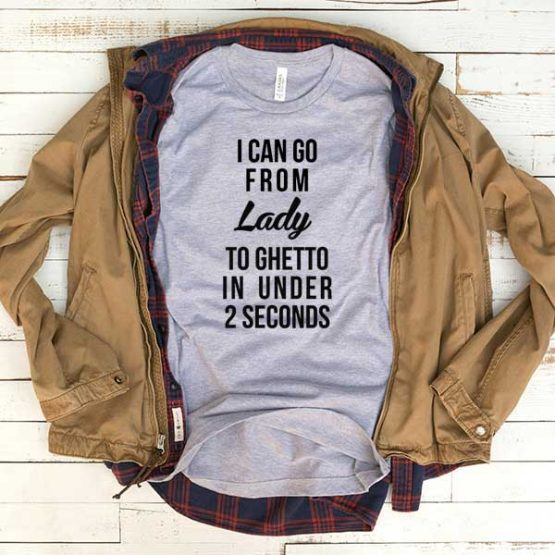 T-Shirt I Can Go From Lady To Ghetto In Under 2 Seconds men women funny graphic quotes tumblr tee. Printed and delivered from USA or UK.
