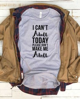 T-Shirt I Can't Adult Today Don't Make Me Adult men women funny graphic quotes tumblr tee. Printed and delivered from USA or UK.
