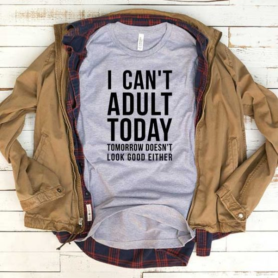 T-Shirt I Can't Adult Today Tomorrow Doesn't Look Good Either men women funny graphic quotes tumblr tee. Printed and delivered from USA or UK.