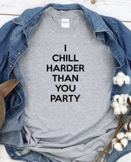 T-Shirt I Chill Harder Than You Party men women round neck tee. Printed and delivered from USA or UK