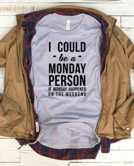 T-Shirt I Could Be A Monday Person If Monday Happened On The Weekend men women funny graphic quotes tumblr tee. Printed and delivered from USA or UK.