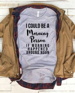 T-Shirt I Could Be A Morning Person If Moring Happened Around Noon men women funny graphic quotes tumblr tee. Printed and delivered from USA or UK.