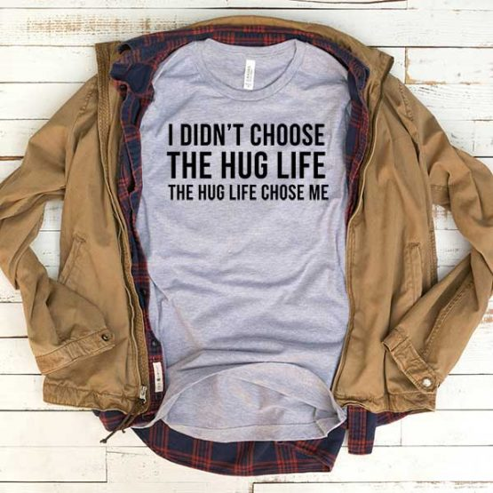 T-Shirt I Didn't Choose The Hug Life The Hug Life Chose Me men women funny graphic quotes tumblr tee. Printed and delivered from USA or UK.