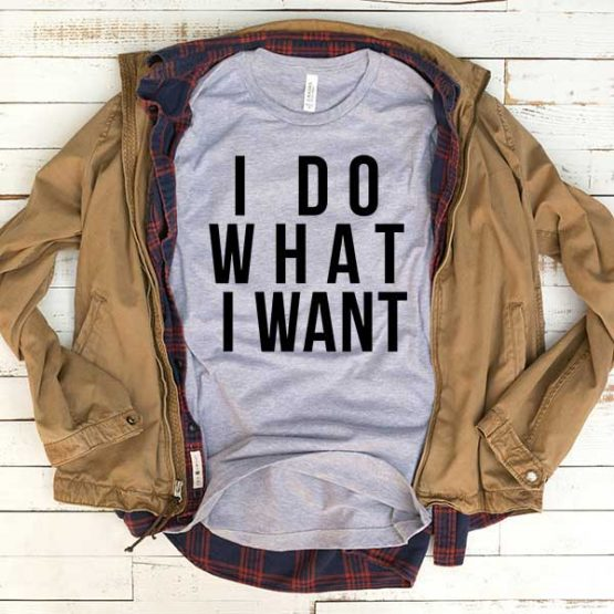 T-Shirt I Do What I Want men women funny graphic quotes tumblr tee. Printed and delivered from USA or UK.