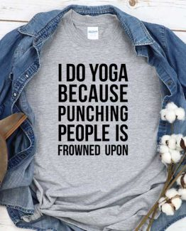 T-Shirt I Do Yoga Because Punching People Is Frowned Upon men women round neck tee. Printed and delivered from USA or UK