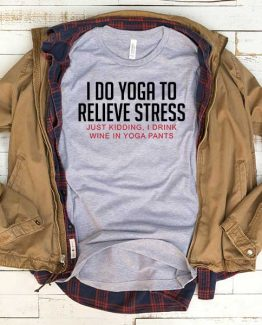 T-Shirt I Do Yoga To Relieve Stress Just Kidding I Drink Wine In Yoga Pants men women funny graphic quotes tumblr tee. Printed and delivered from USA or UK.