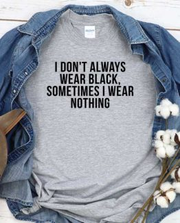 T-Shirt I Don't Always Wear Black Sometimes I Wear Nothing men women round neck tee. Printed and delivered from USA or UK