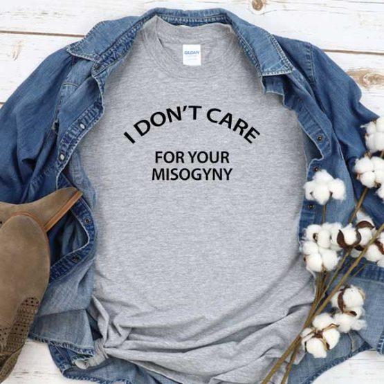 T-Shirt I Don't Care For Your Misogyny men women round neck tee. Printed and delivered from USA or UK