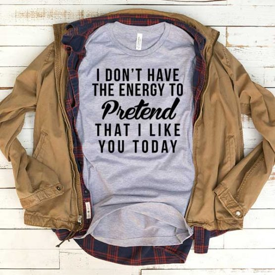 T-Shirt I Don't Have Energy To Pretend That I Like You Today men women funny graphic quotes tumblr tee. Printed and delivered from USA or UK.