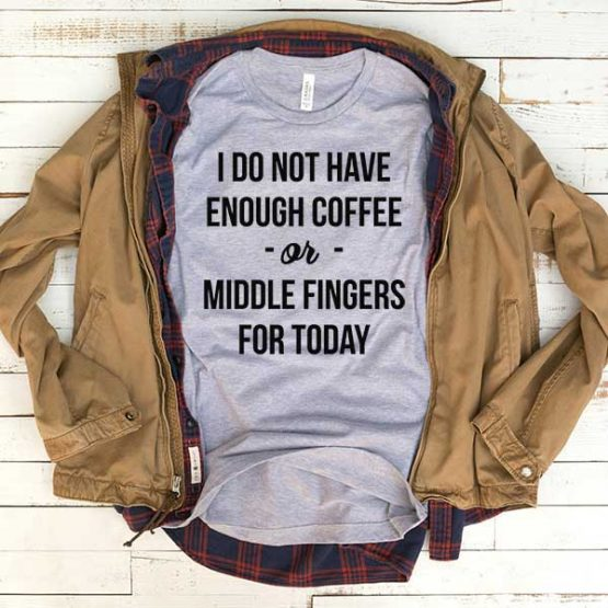 T-Shirt I Don't Have Enough Coffee Of Middle Fingers For Today men women funny graphic quotes tumblr tee. Printed and delivered from USA or UK.