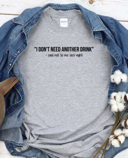 T-Shirt I Don't Need Another Drink Said Not To Me Last Night men women round neck tee. Printed and delivered from USA or UK
