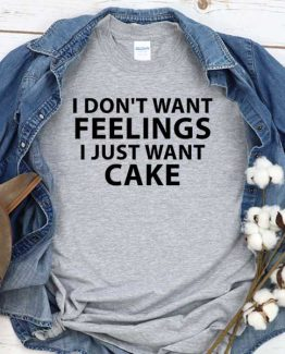 T-Shirt I Don't Wanna Feelings I Just Want Cake men women round neck tee. Printed and delivered from USA or UK