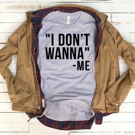T-Shirt I Don't Wanna Me men women funny graphic quotes tumblr tee. Printed and delivered from USA or UK.