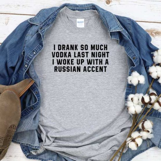 T-Shirt I Drank So Much Vodka Last Night I Woke Up With A Russian Accent men women round neck tee. Printed and delivered from USA or UK