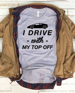 T-Shirt I Drive With My Top Off men women funny graphic quotes tumblr tee. Printed and delivered from USA or UK.