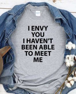 T-Shirt I Envy You I Haven't Been Able To Meet Me men women round neck tee. Printed and delivered from USA or UK