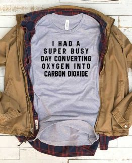 T-Shirt I Had Super Busy Day Converting Oxyge Into Carbon Dioxide men women funny graphic quotes tumblr tee. Printed and delivered from USA or UK.