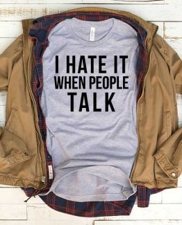 T-Shirt I Hate It When People Talk men women funny graphic quotes tumblr tee. Printed and delivered from USA or UK.