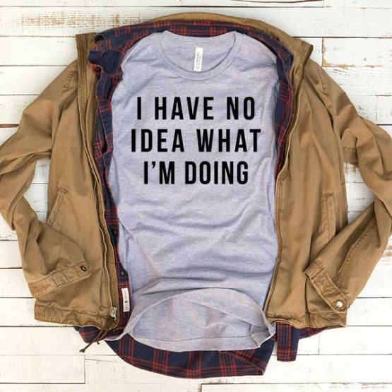 T-Shirt I Have No Idea What I'm Doing men women funny graphic quotes tumblr tee. Printed and delivered from USA or UK.