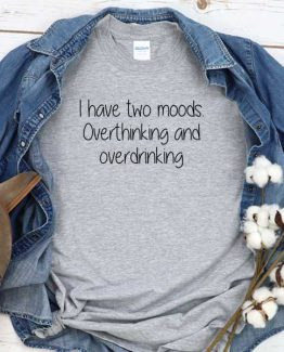 T-Shirt I Have Two Moods Overthinking And Overdrinking men women round neck tee. Printed and delivered from USA or UK