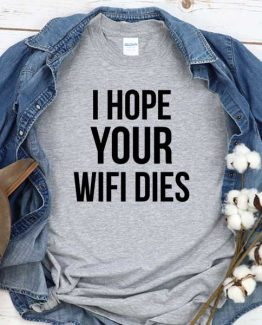 T-Shirt I Hope Your Wifi Dies men women round neck tee. Printed and delivered from USA or UK
