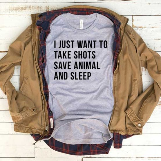 T-Shirt I Just Want To Take Shots Save Animal And Sleep men women funny graphic quotes tumblr tee. Printed and delivered from USA or UK.