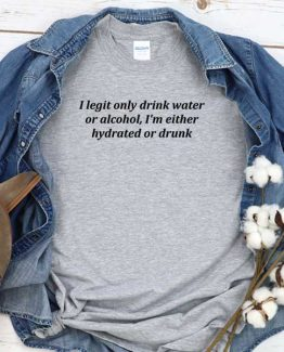 T-Shirt I Legit Only Drink Water Of Alcohol I'm Either Hydrated Or Drunk men women round neck tee. Printed and delivered from USA or UK