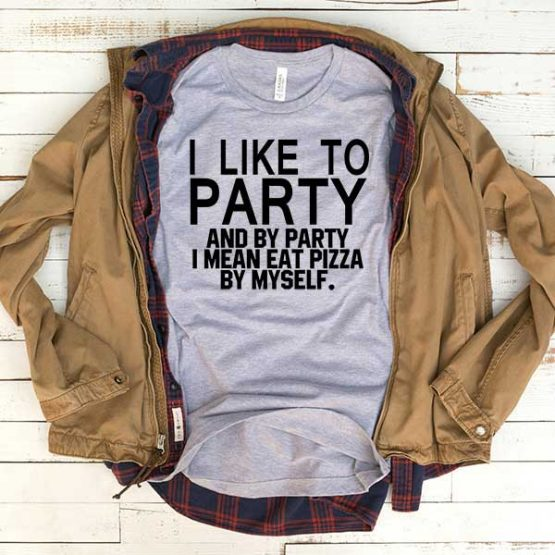 T-Shirt I Like To Party I Mean Eat Pizza By Myself men women funny graphic quotes tumblr tee. Printed and delivered from USA or UK.