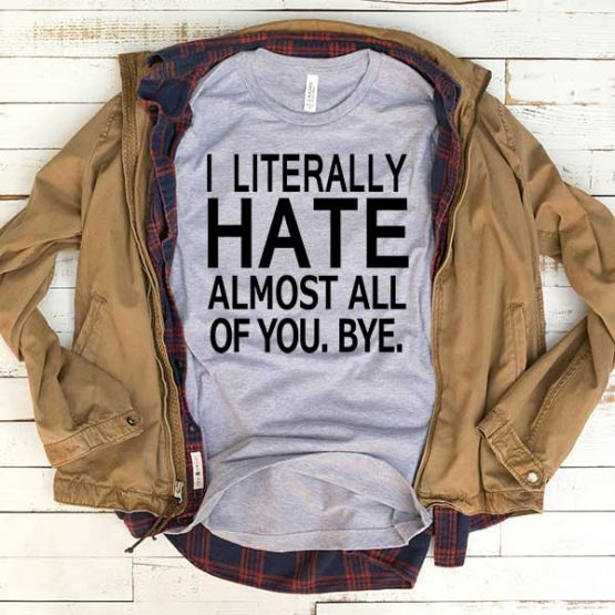 T-Shirt I Literally Hate Almost All Of You men women funny graphic quotes tumblr tee. Printed and delivered from USA or UK.