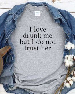 T-Shirt I Love Drunk Me But I Do Not Trust Her men women round neck tee. Printed and delivered from USA or UK