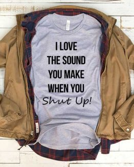 T-Shirt I Love The Sound You Make When You Shut Up men women funny graphic quotes tumblr tee. Printed and delivered from USA or UK.