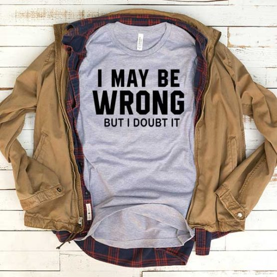 T-Shirt I May Be Wrong But I Doubt It men women funny graphic quotes tumblr tee. Printed and delivered from USA or UK.