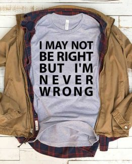 T-Shirt I May Not Be Right But I'm Never Wrong men women funny graphic quotes tumblr tee. Printed and delivered from USA or UK.