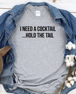 T-Shirt I Need A Cocktail Hold The Tail men women round neck tee. Printed and delivered from USA or UK